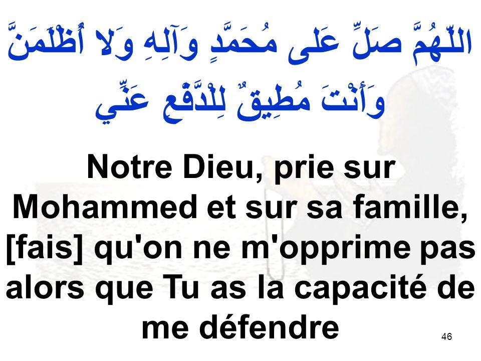 46 اللّهُمَّ صَلِّ عَلى مُحَمَّدٍ وَآلِهِ وَلا أُظْلَمَنَّ وَأَنْتَ مُطِيقٌ لِلْدَّفْعِ عَنِّي Notre Dieu, prie sur Mohammed et sur sa famille, [fais]