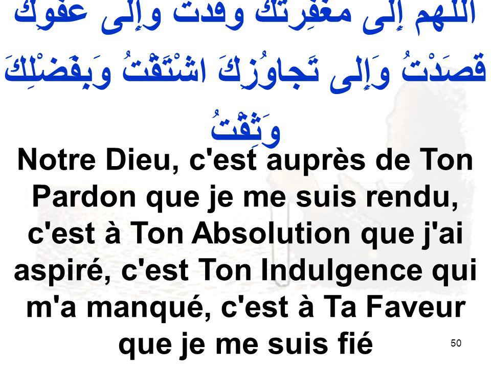 50 اللّهُمَّ إِلى مَغْفِرَتَكَ وَفَدْتُ وَإِلى عَفْوِكَ قَصَدْتُ وَإِلى تَجاوُزِكَ اشْتَقْتُ وَبِفَضْلِكَ وَثِقْتُ Notre Dieu, c est auprès de Ton Pardon que je me suis rendu, c est à Ton Absolution que j ai aspiré, c est Ton Indulgence qui m a manqué, c est à Ta Faveur que je me suis fié