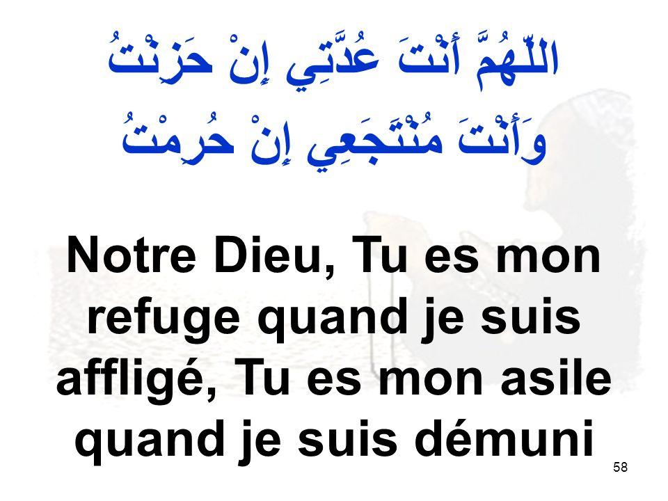 58 اللّهُمَّ أَنْتَ عُدَّتِي إِنْ حَزِنْتُ وَأَنْتَ مُنْتَجَعِي إِنْ حُرِمْتُ Notre Dieu, Tu es mon refuge quand je suis affligé, Tu es mon asile quand je suis démuni