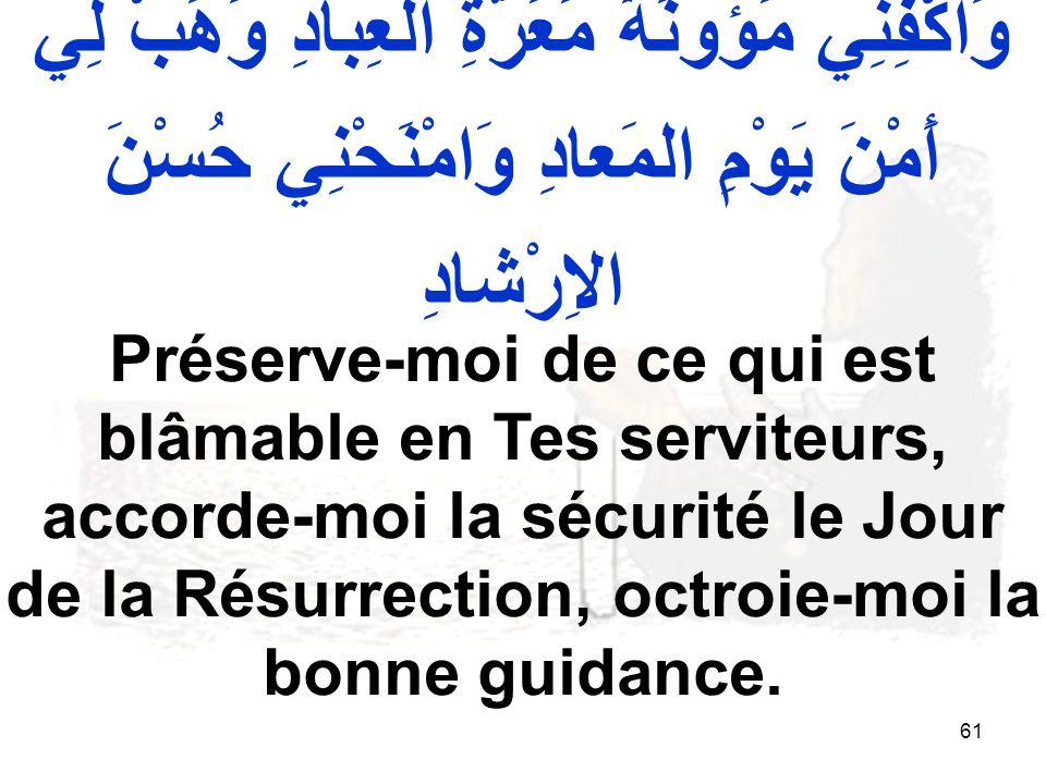 61 وَاكْفِنِي مَؤونَةَ مَعَرَّةِ العِبادِ وَهَبْ لِي أَمْنَ يَوْمِ المَعادِ وَامْنَحْنِي حُسْنَ الاِرْشادِ Préserve moi de ce qui est blâmable en Tes serviteurs, accorde moi la sécurité le Jour de la Résurrection, octroie moi la bonne guidance.