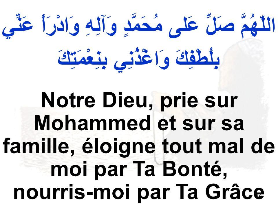 62 اللّهُمَّ صَلِّ عَلى مُحَمَّدٍ وَآلِهِ وَادْرَأْ عَنِّي بِلُطْفِكَ وَاغْذُنِي بِنِعْمَتِكَ Notre Dieu, prie sur Mohammed et sur sa famille, éloigne tout mal de moi par Ta Bonté, nourris moi par Ta Grâce