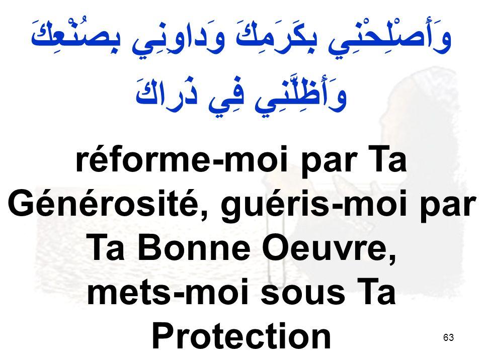 63 وَأَصْلِحْنِي بِكَرَمِكَ وَداوِنِي بِصُنْعِكَ وَأَظِلَّنِي فِي ذَراكَ réforme moi par Ta Générosité, guéris moi par Ta Bonne Oeuvre, mets moi sous Ta Protection