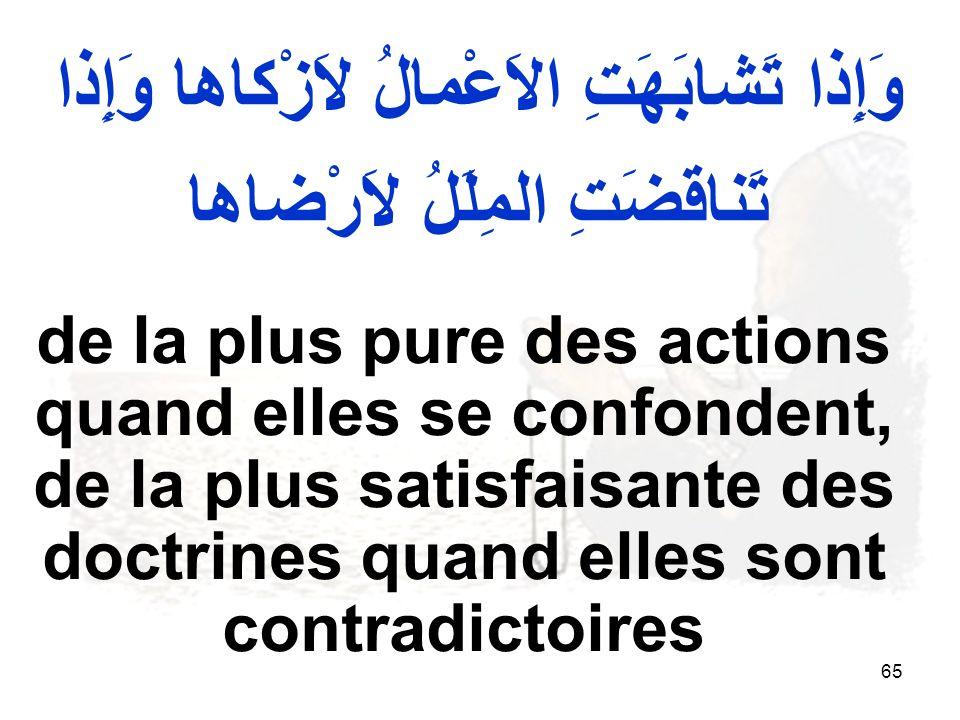 65 وَإِذا تَشابَهَتِ الاَعْمالُ لاَزْكاها وَإِذا تَناقَضَتِ المِلَلُ لاَرْضاها de la plus pure des actions quand elles se confondent, de la plus satisfaisante des doctrines quand elles sont contradictoires