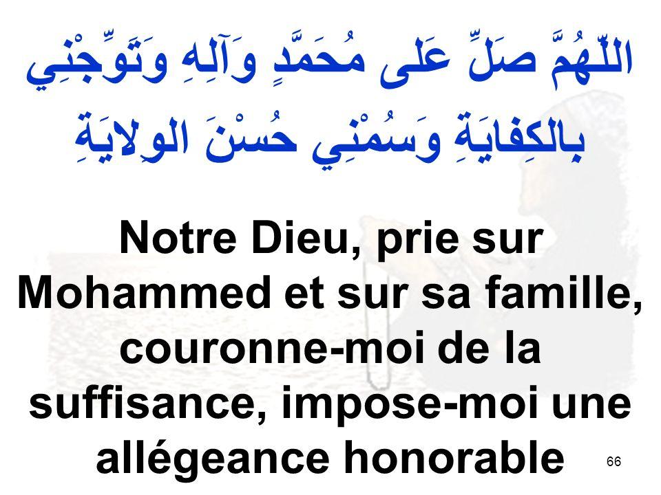 66 اللّهُمَّ صَلِّ عَلى مُحَمَّدٍ وَآلِهِ وَتَوِّجْنِي بِالكِفايَةِ وَسُمْنِي حُسْنَ الوِلايَةِ Notre Dieu, prie sur Mohammed et sur sa famille, couronne moi de la suffisance, impose moi une allégeance honorable