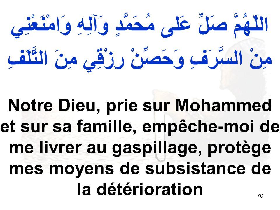 70 اللّهُمَّ صَلِّ عَلى مُحَمَّدٍ وَآلِهِ وَامْنَعْنِي مِنْ السَّرَفِ وَحَصِّنْ رِزْقِي مِنَ التَّلَفِ Notre Dieu, prie sur Mohammed et sur sa famille, empêche moi de me livrer au gaspillage, protège mes moyens de subsistance de la détérioration