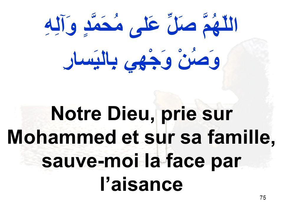 75 اللّهُمَّ صَلِّ عَلى مُحَمَّدٍ وَآلِهِ وَصُنْ وَجْهِي بِاليَسارِ Notre Dieu, prie sur Mohammed et sur sa famille, sauve moi la face par laisance