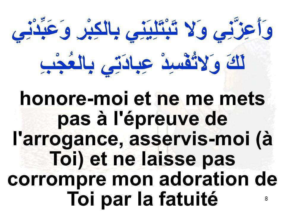 8 وَأَعِزَّنِي وَلا تَبْتَلِيَنِي بِالكِبْرِ وَعَبِّدْنِي لَكَ وَلاتُفْسِدْ عِبادَتِي بِالعُجْبِ honore moi et ne me mets pas à l épreuve de l arrogance, asservis moi (à Toi) et ne laisse pas corrompre mon adoration de Toi par la fatuité