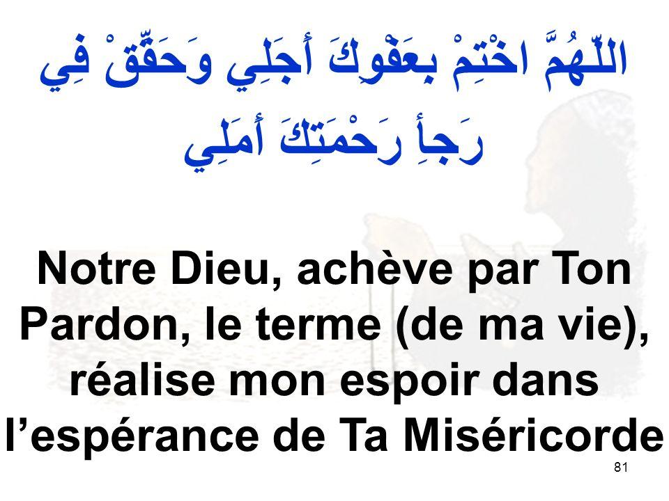 81 اللّهُمَّ اخْتِمْ بِعَفْوِكَ أَجَلِي وَحَقِّقْ فِي رَجأِ رَحْمَتِكَ أَمَلِي Notre Dieu, achève par Ton Pardon, le terme (de ma vie), réalise mon es