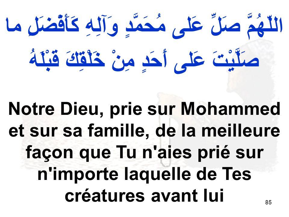 85 اللّهُمَّ صَلِّ عَلى مُحَمَّدٍ وَآلِهِ كَأَفْضَلِ ما صَلَّيْتَ عَلى أَحَدٍ مِنْ خَلْقِكَ قَبْلَهُ Notre Dieu, prie sur Mohammed et sur sa famille, de la meilleure façon que Tu n aies prié sur n importe laquelle de Tes créatures avant lui
