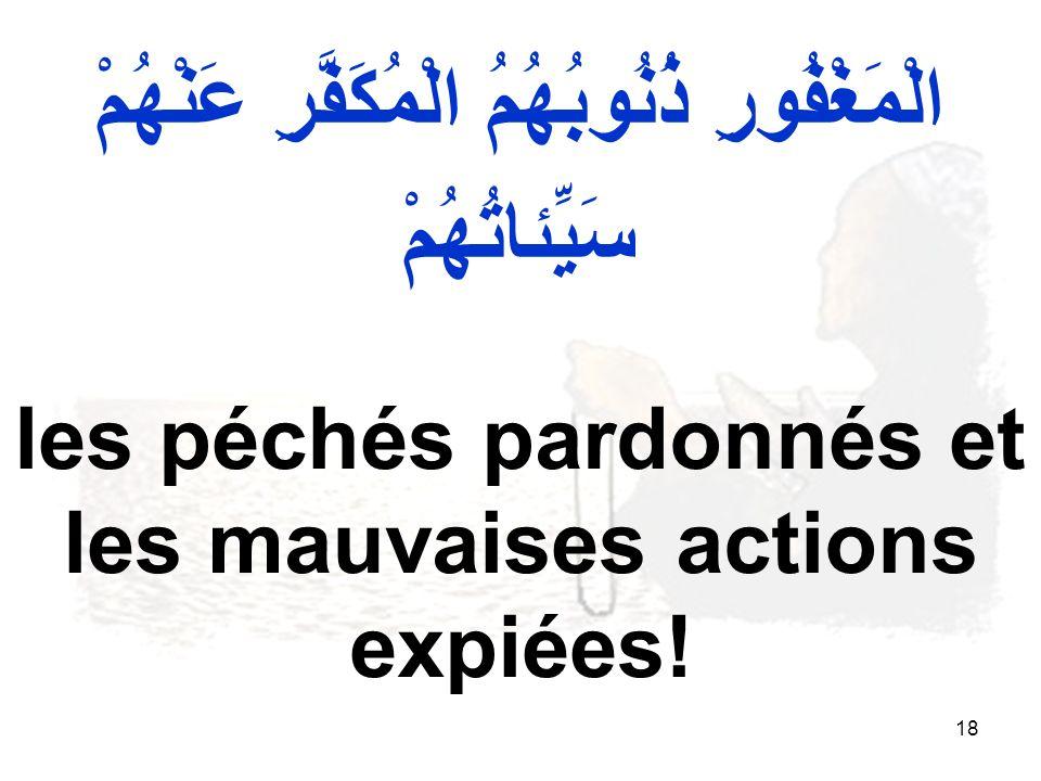 18 الْمَغْفُورِ ذُنُوبُهُمُ الْمُكَفَّرِ عَنْهُمْ سَيِّئاتُهُمْ les péchés pardonnés et les mauvaises actions expiées!