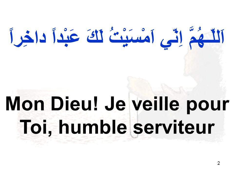2 اَللّـهُمَّ اِنّي اَمْسَيْتُ لَكَ عَبْداً داخِراً Mon Dieu! Je veille pour Toi, humble serviteur