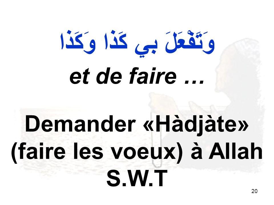 20 وَتَفْعَلَ بي كَذا وَكَذا et de faire … Demander «Hàdjàte» (faire les voeux) à Allah S.W.T