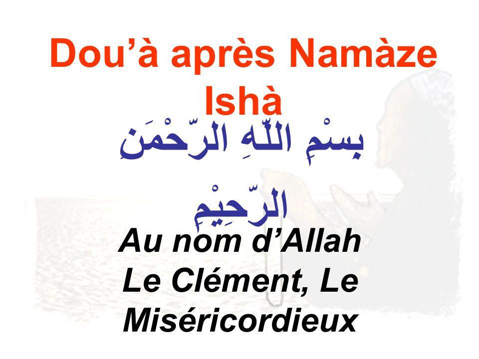 Douà après Namàze Ishà بِِسْمِ اللّهِ الرّحْمَنِ الرّحِيْمِ Au nom dAllah Le Clément, Le Miséricordieux