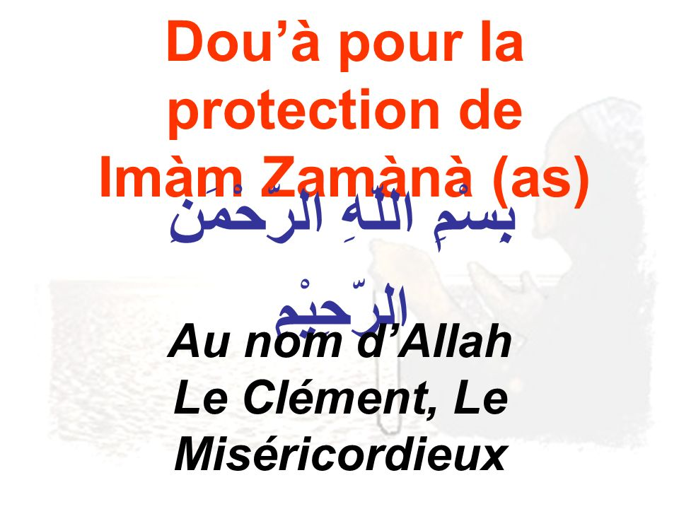 Douà pour la protection de Imàm Zamànà (as) بِِسْمِ اللّهِ الرّحْمَنِ الرّحِيْمِ Au nom dAllah Le Clément, Le Miséricordieux