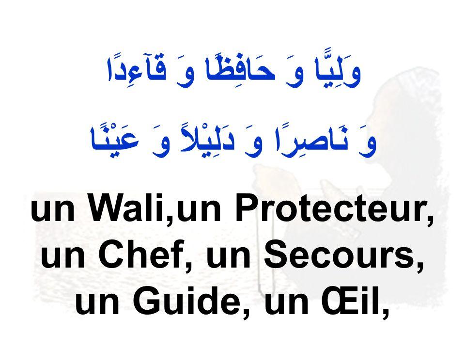 وَلِيًّا وَ حَافِظًا وَ قَآءِدًا وَ نَاصِرًا وَ دَلِيْلاً وَ عَيْنًا un Wali,un Protecteur, un Chef, un Secours, un Guide, un Œil,