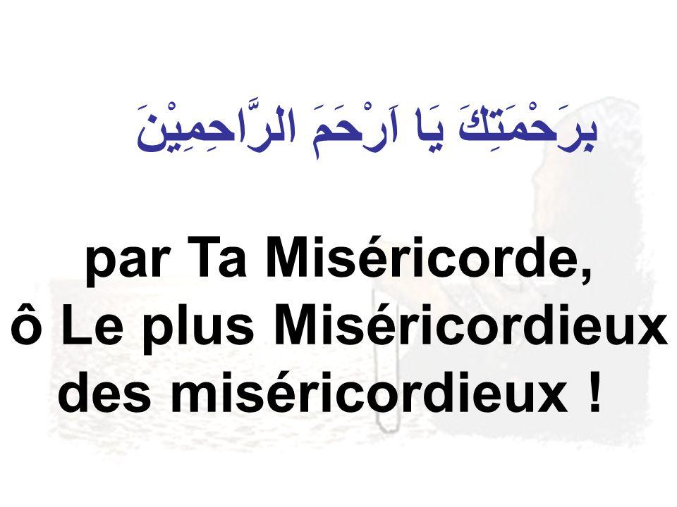 بِرَحْمَتِكَ يَا اَرْحَمَ الرَّاحِمِيْنَ par Ta Miséricorde, ô Le plus Miséricordieux des miséricordieux !