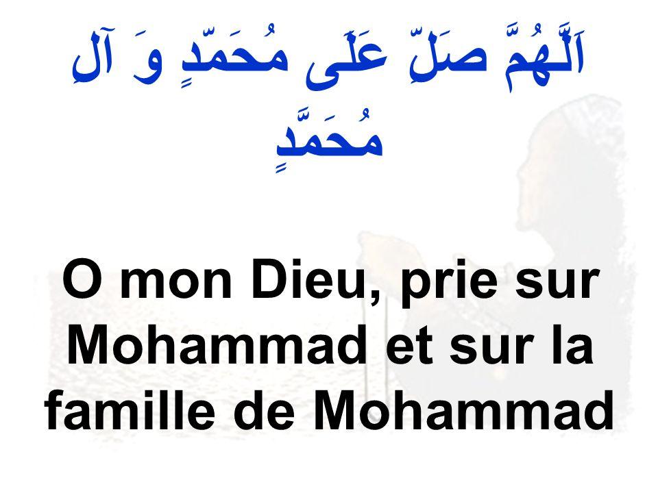 اَلَّهُمَّ صَلِّ عَلَى مُحَمّدٍ وَ آلِ مُحَمَّدٍ O mon Dieu, prie sur Mohammad et sur la famille de Mohammad