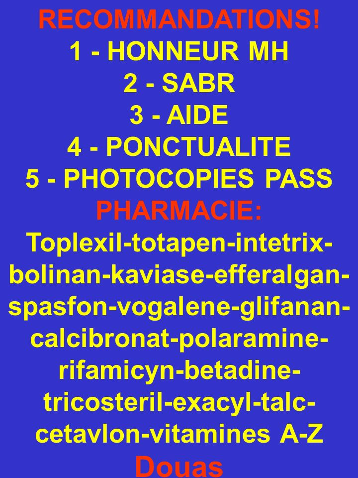 RECOMMANDATIONS! 1 - HONNEUR MH 2 - SABR 3 - AIDE 4 - PONCTUALITE 5 - PHOTOCOPIES PASS PHARMACIE: Toplexil-totapen-intetrix- bolinan-kaviase-efferalga