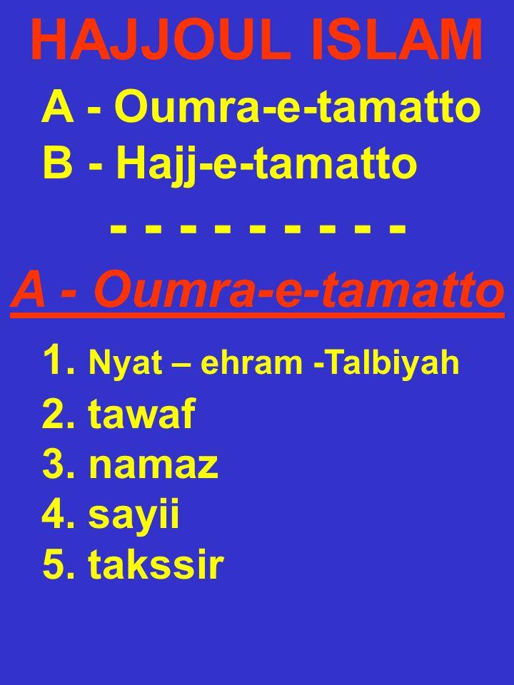 HAJJOUL ISLAM A - Oumra-e-tamatto B - Hajj-e-tamatto - - - - - - - - - A - Oumra-e-tamatto 1. Nyat – ehram -Talbiyah 2. tawaf 3. namaz 4. sayii 5. tak