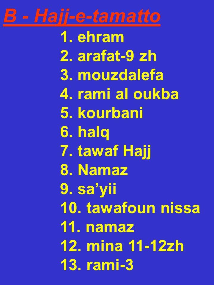 B - Hajj-e-tamatto 1. ehram 2. arafat-9 zh 3. mouzdalefa 4. rami al oukba 5. kourbani 6. halq 7. tawaf Hajj 8. Namaz 9. sayii 10. tawafoun nissa 11. n