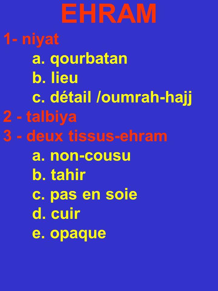 EHRAM 1- niyat a. qourbatan b. lieu c. détail /oumrah-hajj 2 - talbiya 3 - deux tissus-ehram a. non-cousu b. tahir c. pas en soie d. cuir e. opaque