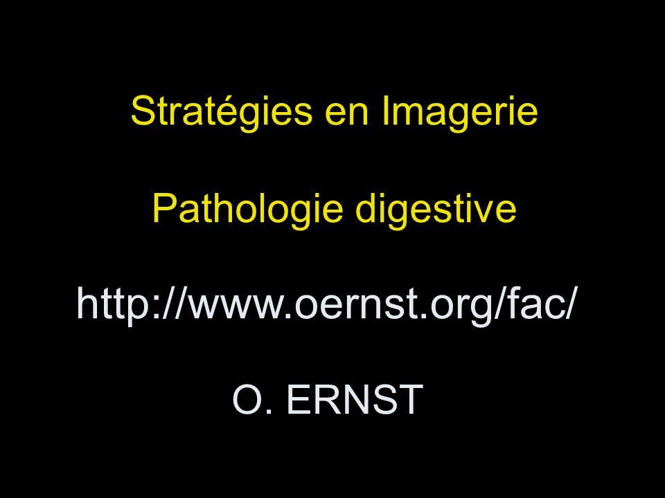 http://www.oernst.org/fac/ O. ERNST Stratégies en Imagerie Pathologie digestive
