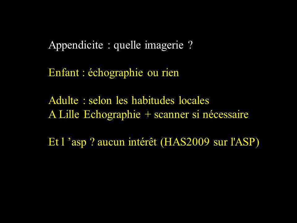 Appendicite : quelle imagerie ? Enfant : échographie ou rien Adulte : selon les habitudes locales A Lille Echographie + scanner si nécessaire Et l asp