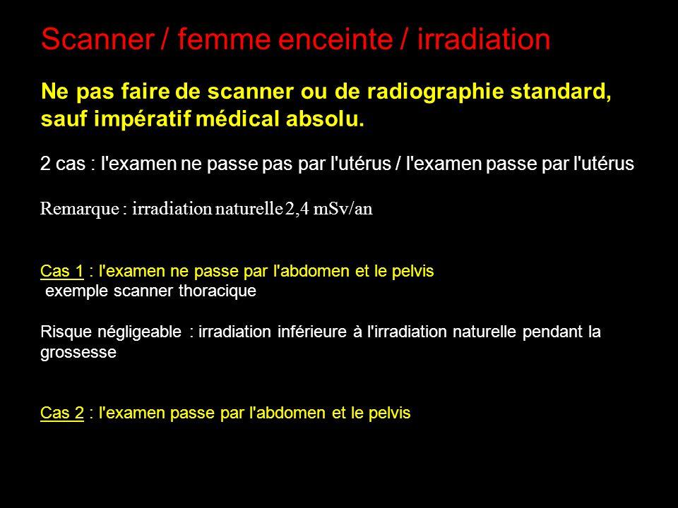 Scanner / femme enceinte / irradiation Ne pas faire de scanner ou de radiographie standard, sauf impératif médical absolu. 2 cas : l'examen ne passe p