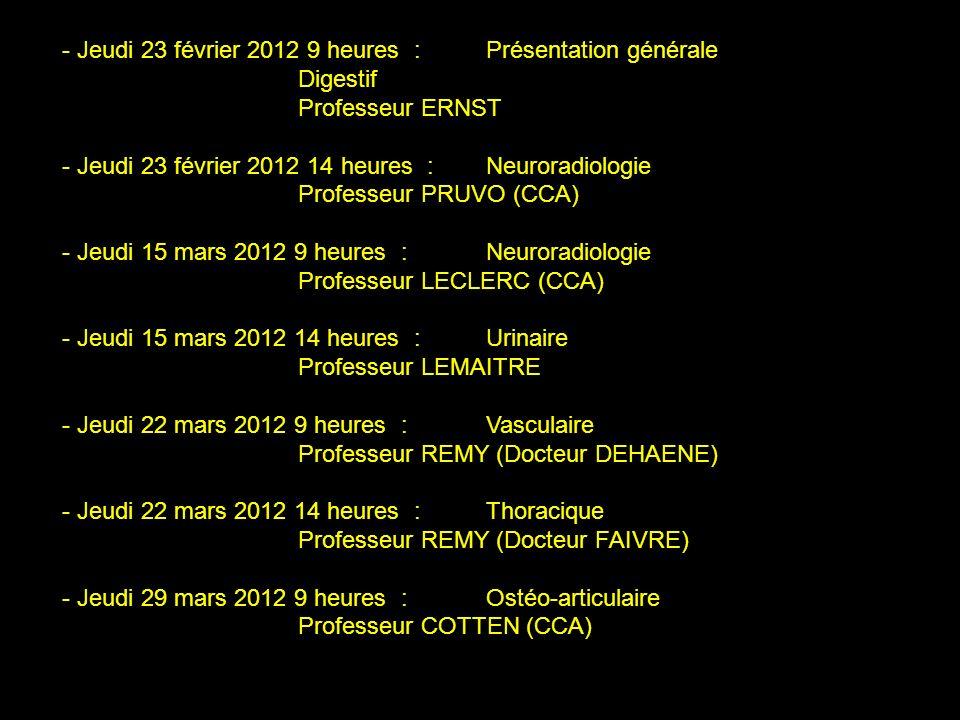 - Jeudi 23 février 2012 9 heures :Présentation générale Digestif Professeur ERNST - Jeudi 23 février 2012 14 heures :Neuroradiologie Professeur PRUVO