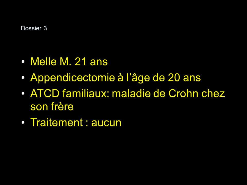 Dossier 3 Melle M. 21 ans Appendicectomie à lâge de 20 ans ATCD familiaux: maladie de Crohn chez son frère Traitement : aucun