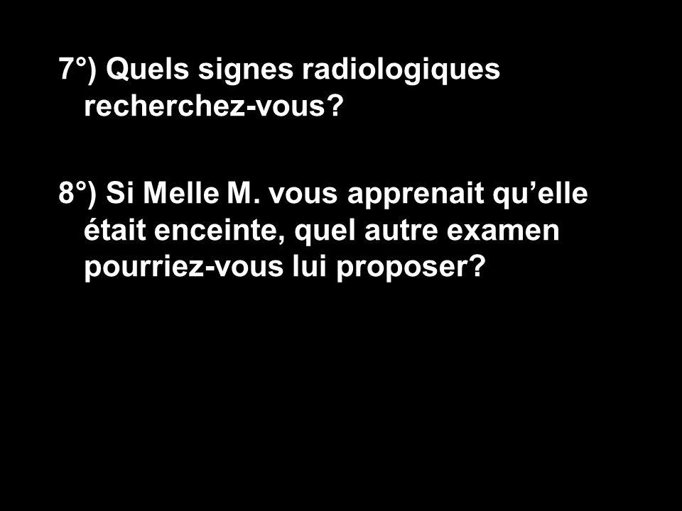 7°) Quels signes radiologiques recherchez-vous? 8°) Si Melle M. vous apprenait quelle était enceinte, quel autre examen pourriez-vous lui proposer?