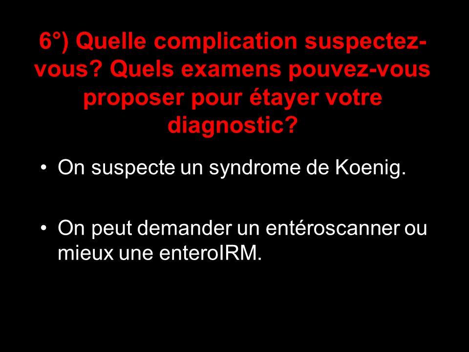 6°) Quelle complication suspectez- vous? Quels examens pouvez-vous proposer pour étayer votre diagnostic? On suspecte un syndrome de Koenig. On peut d