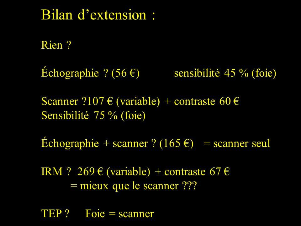 Bilan dextension : Rien ? Échographie ? (56 ) sensibilité 45 % (foie) Scanner ?107 (variable) + contraste 60 Sensibilité 75 % (foie) Échographie + sca