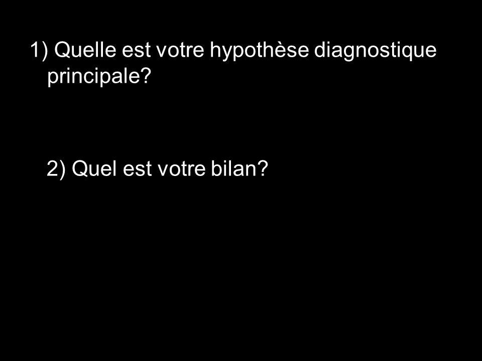 1) Quelle est votre hypothèse diagnostique principale? 2) Quel est votre bilan?