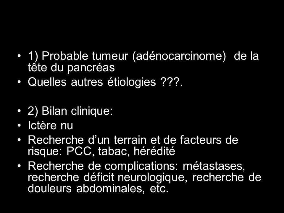 1) Probable tumeur (adénocarcinome) de la tête du pancréas Quelles autres étiologies ???. 2) Bilan clinique: Ictère nu Recherche dun terrain et de fac