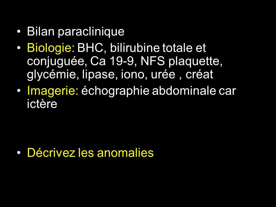 Bilan paraclinique Biologie: BHC, bilirubine totale et conjuguée, Ca 19-9, NFS plaquette, glycémie, lipase, iono, urée, créat Imagerie: échographie ab