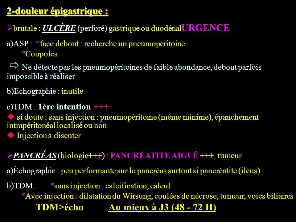 2-douleur épigastrique : brutale : ULCÈRE (perforé) gastrique ou duodénal URGENCE a)ASP : *face debout : recherche un pneumopéritoine *Coupoles Ne dét