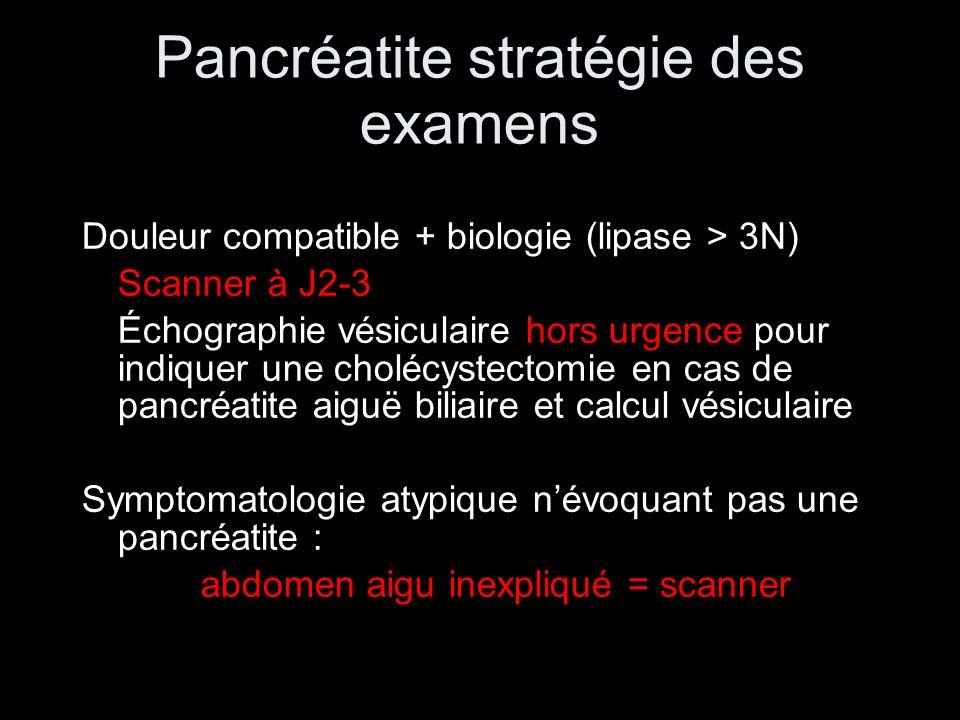 Pancréatite stratégie des examens Douleur compatible + biologie (lipase > 3N) Scanner à J2-3 Échographie vésiculaire hors urgence pour indiquer une ch