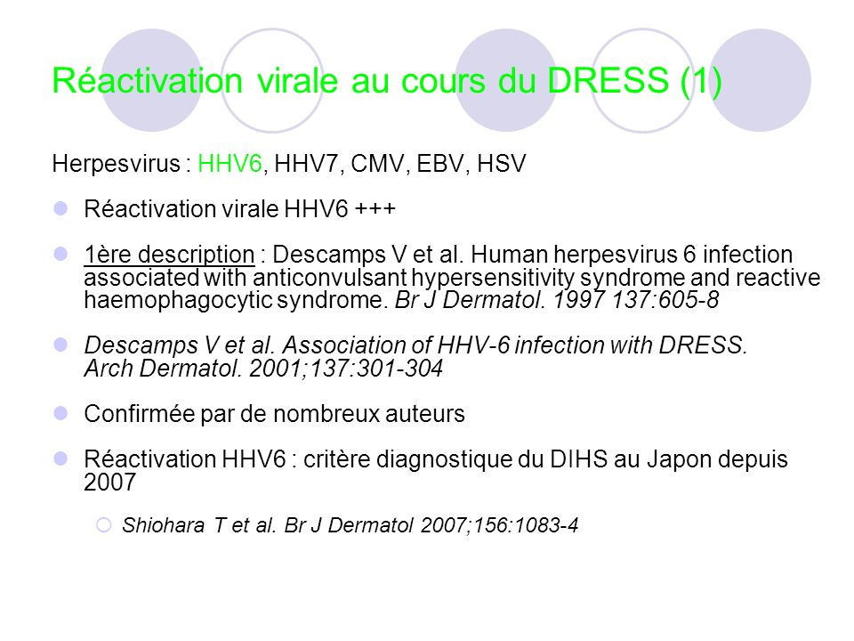 Réactivation virale au cours du DRESS (1) Herpesvirus : HHV6, HHV7, CMV, EBV, HSV Réactivation virale HHV6 +++ 1ère description : Descamps V et al. Hu