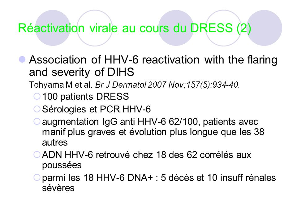 Réactivation virale au cours du DRESS (2) Association of HHV-6 reactivation with the flaring and severity of DIHS Tohyama M et al. Br J Dermatol 2007