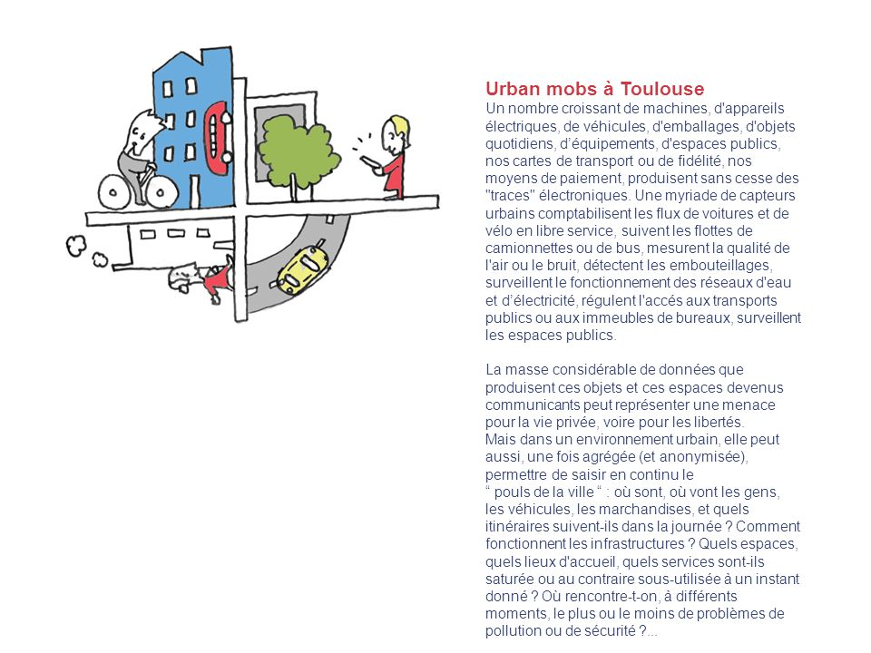 Urban mobs à Toulouse Un nombre croissant de machines, d appareils électriques, de véhicules, d emballages, d objets quotidiens, déquipements, d espaces publics, nos cartes de transport ou de fidélité, nos moyens de paiement, produisent sans cesse des traces électroniques.
