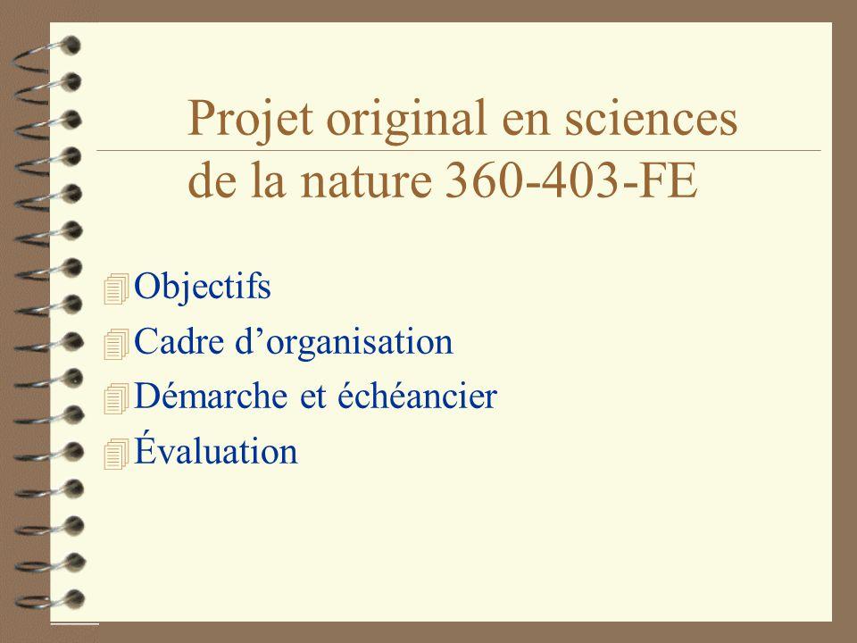 Projet original en sciences de la nature 360-403-FE 4 Objectifs 4 Cadre dorganisation 4 Démarche et échéancier 4 Évaluation