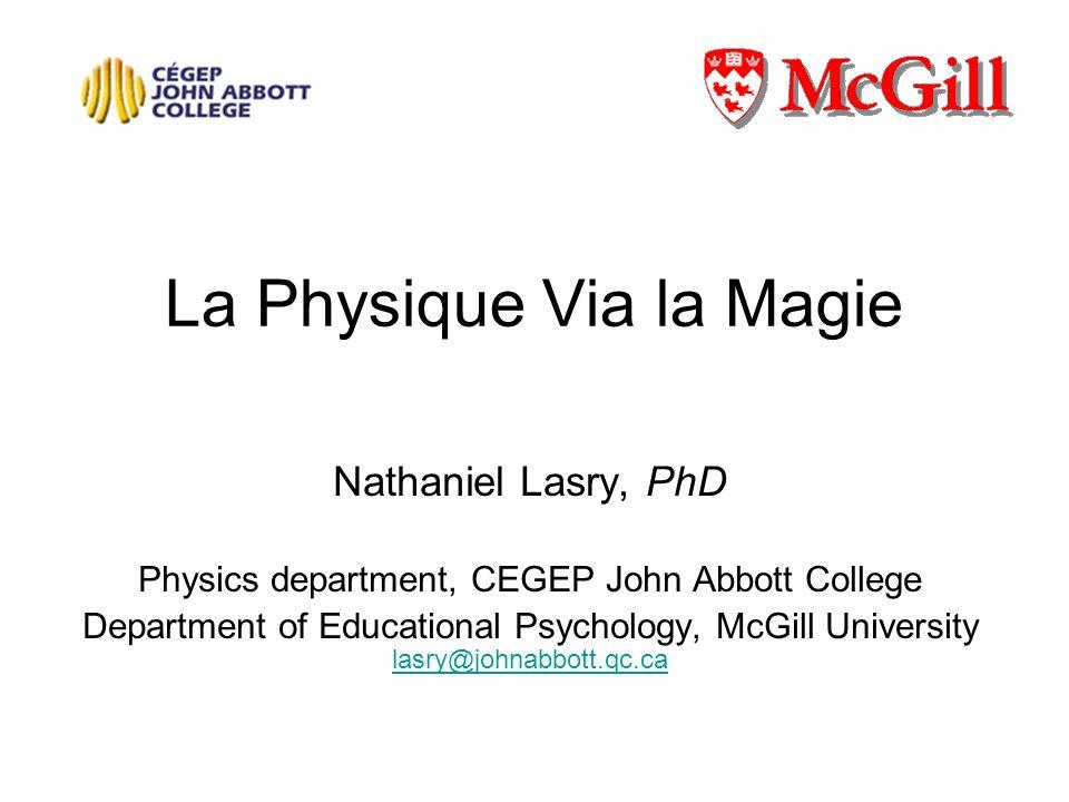 La Physique Via la Magie Nathaniel Lasry, PhD Physics department, CEGEP John Abbott College Department of Educational Psychology, McGill University la