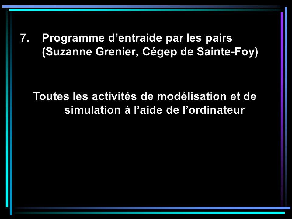 7.Programme dentraide par les pairs (Suzanne Grenier, Cégep de Sainte-Foy) Toutes les activités de modélisation et de simulation à laide de lordinateur