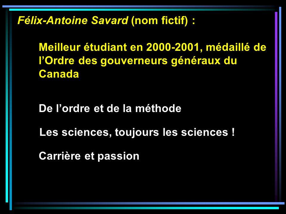 Félix-Antoine Savard (nom fictif) : Meilleur étudiant en 2000-2001, médaillé de lOrdre des gouverneurs généraux du Canada De lordre et de la méthode Les sciences, toujours les sciences .
