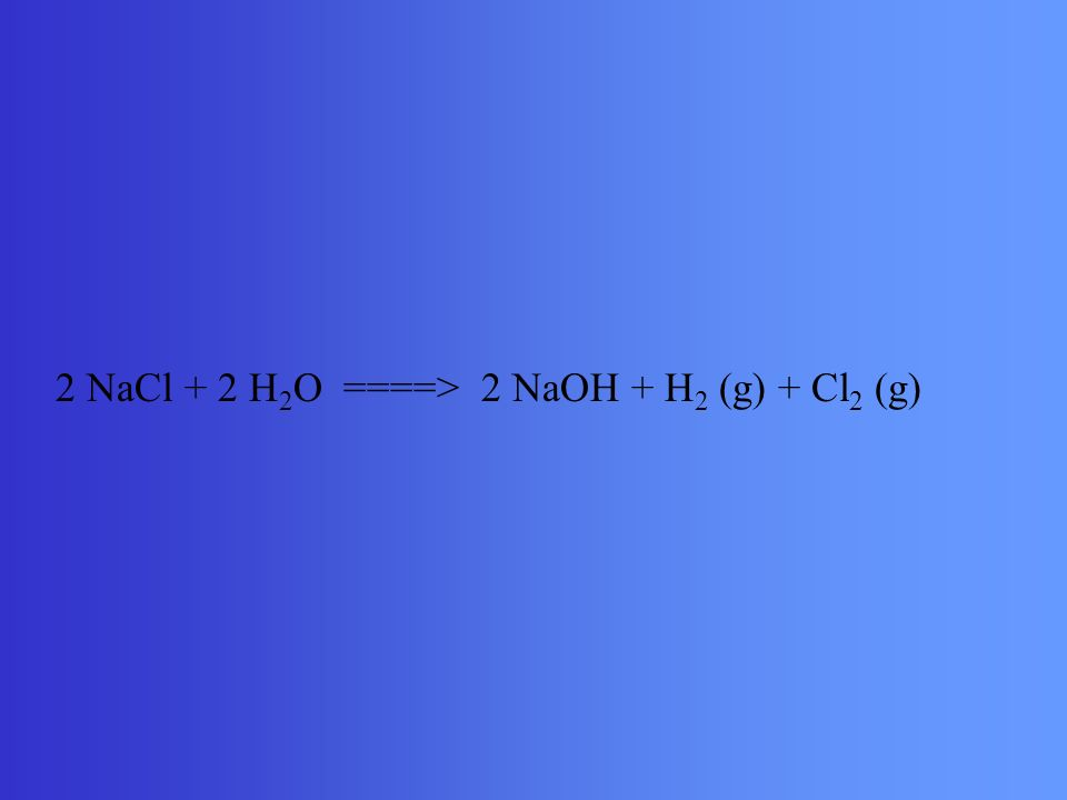 2 NaCl + 2 H 2 O ====> 2 NaOH + H 2 (g) + Cl 2 (g)