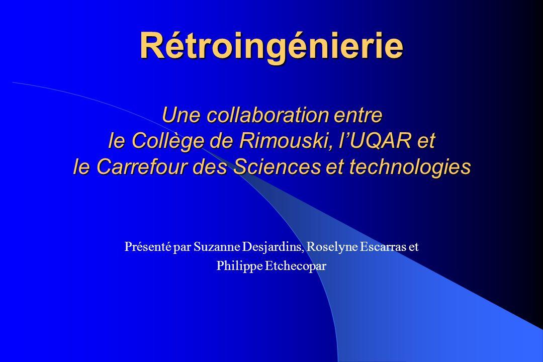 Rétroingénierie Une collaboration entre le Collège de Rimouski, lUQAR et le Carrefour des Sciences et technologies Présenté par Suzanne Desjardins, Ro