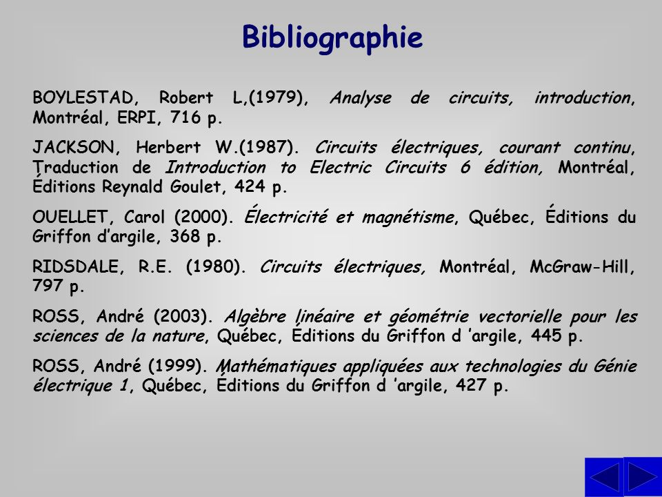 Bibliographie BOYLESTAD, Robert L,(1979), Analyse de circuits, introduction, Montréal, ERPI, 716 p. JACKSON, Herbert W.(1987). Circuits électriques, c