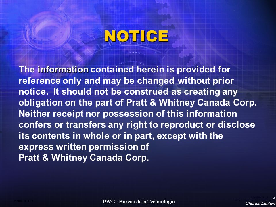 CORP VG G 2 5722520 G 2 P&WC PROPRIETARY DATA 2 Charles Litalien PWC - Bureau de la Technologie NOTICE information The information contained herein is provided for reference only and may be changed without prior notice.