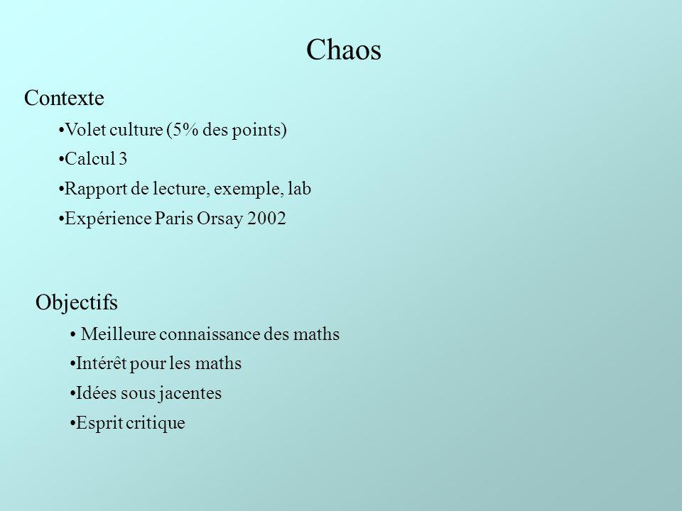 Chaos Contexte Volet culture (5% des points) Calcul 3 Rapport de lecture, exemple, lab Expérience Paris Orsay 2002 Objectifs Meilleure connaissance des maths Intérêt pour les maths Idées sous jacentes Esprit critique